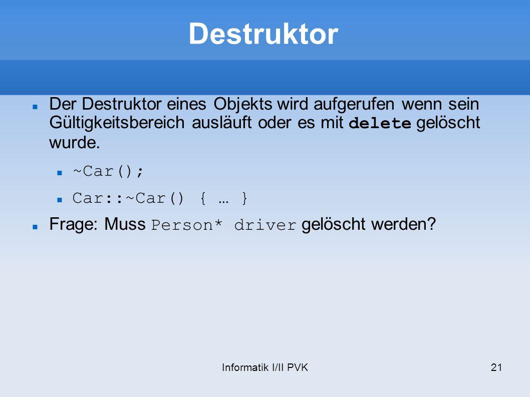 Informatik I/II PVK21 Destruktor Der Destruktor eines Objekts wird aufgerufen wenn sein Gültigkeitsbereich ausläuft oder es mit delete gelöscht wurde.
