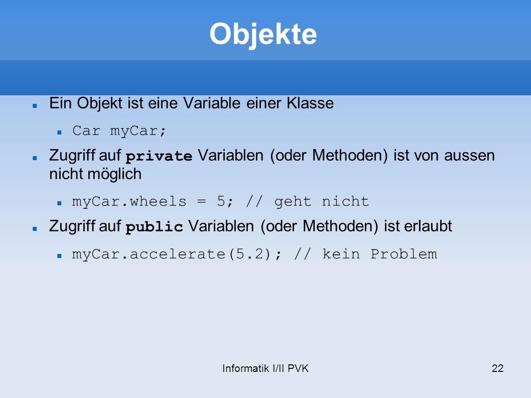 Informatik I/II PVK22 Objekte Ein Objekt ist eine Variable einer Klasse Car myCar; Zugriff auf private Variablen (oder Methoden) ist von aussen nicht möglich myCar.wheels = 5; // geht nicht Zugriff auf public Variablen (oder Methoden) ist erlaubt myCar.accelerate(5.2); // kein Problem