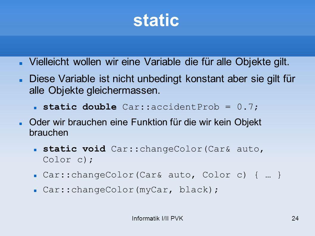 Informatik I/II PVK24 static Vielleicht wollen wir eine Variable die für alle Objekte gilt.