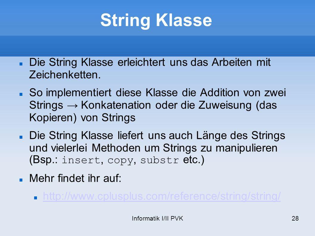 Informatik I/II PVK28 String Klasse Die String Klasse erleichtert uns das Arbeiten mit Zeichenketten.