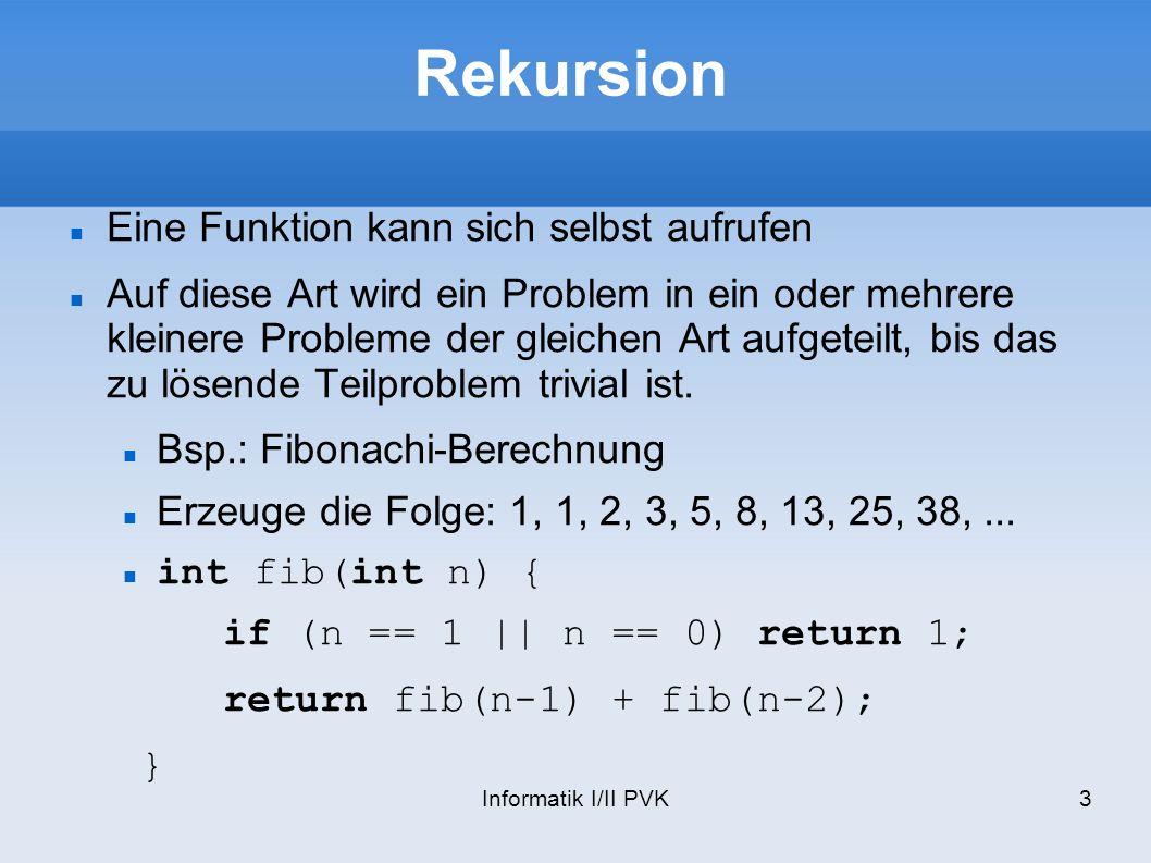 Informatik I/II PVK3 Rekursion Eine Funktion kann sich selbst aufrufen Auf diese Art wird ein Problem in ein oder mehrere kleinere Probleme der gleichen Art aufgeteilt, bis das zu lösende Teilproblem trivial ist.