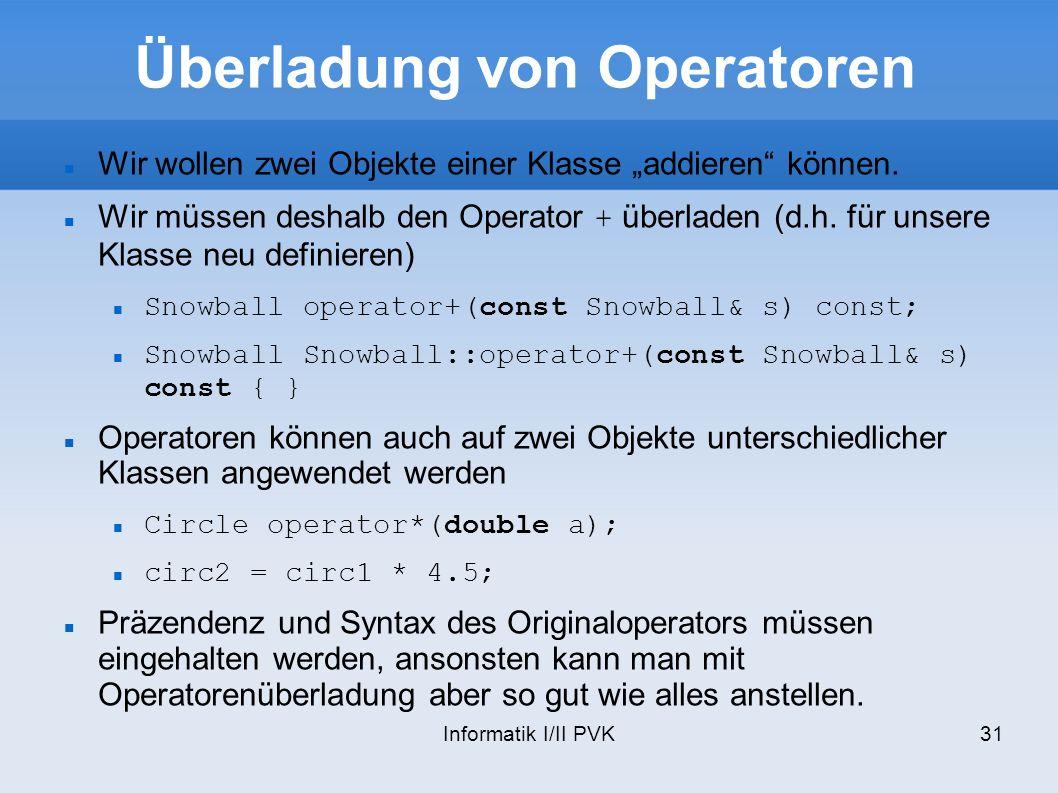 Informatik I/II PVK31 Überladung von Operatoren Wir wollen zwei Objekte einer Klasse addieren können.
