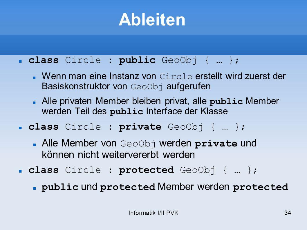 Informatik I/II PVK34 Ableiten class Circle : public GeoObj { … }; Wenn man eine Instanz von Circle erstellt wird zuerst der Basiskonstruktor von GeoObj aufgerufen Alle privaten Member bleiben privat, alle public Member werden Teil des public Interface der Klasse class Circle : private GeoObj { … }; Alle Member von GeoObj werden private und können nicht weitervererbt werden class Circle : protected GeoObj { … }; public und protected Member werden protected
