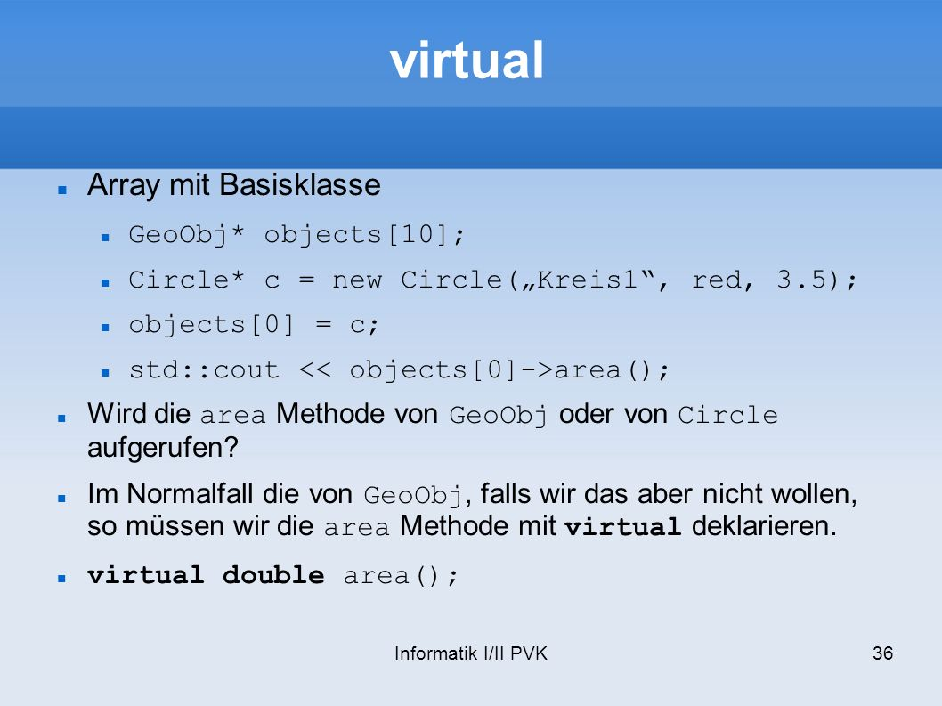 Informatik I/II PVK36 virtual Array mit Basisklasse GeoObj* objects[10]; Circle* c = new Circle(Kreis1, red, 3.5); objects[0] = c; std::cout area(); W