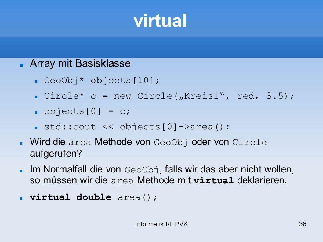 Informatik I/II PVK36 virtual Array mit Basisklasse GeoObj* objects[10]; Circle* c = new Circle(Kreis1, red, 3.5); objects[0] = c; std::cout area(); Wird die area Methode von GeoObj oder von Circle aufgerufen.