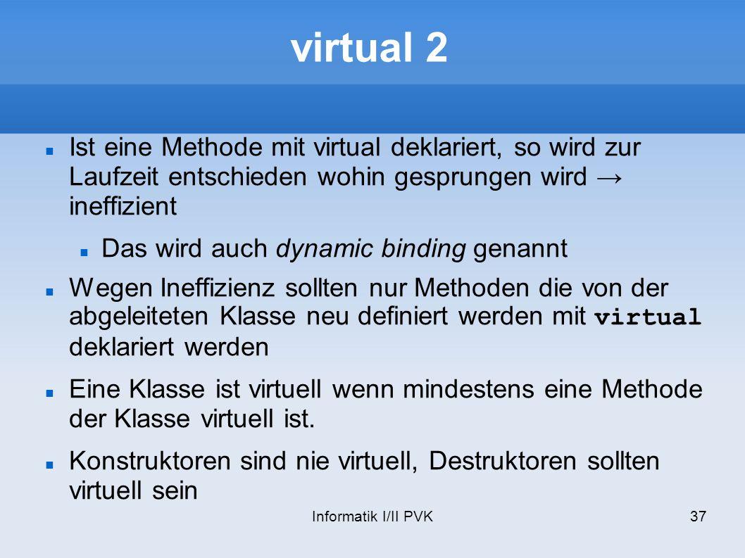 Informatik I/II PVK37 virtual 2 Ist eine Methode mit virtual deklariert, so wird zur Laufzeit entschieden wohin gesprungen wird ineffizient Das wird auch dynamic binding genannt Wegen Ineffizienz sollten nur Methoden die von der abgeleiteten Klasse neu definiert werden mit virtual deklariert werden Eine Klasse ist virtuell wenn mindestens eine Methode der Klasse virtuell ist.