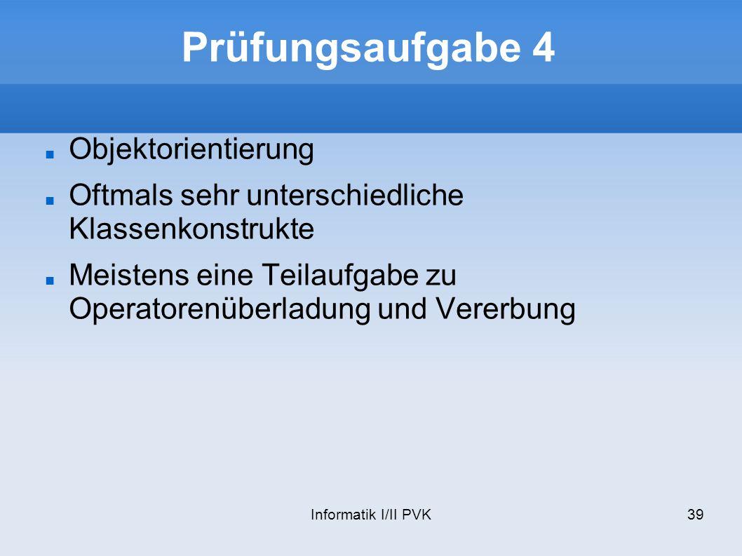 Informatik I/II PVK39 Prüfungsaufgabe 4 Objektorientierung Oftmals sehr unterschiedliche Klassenkonstrukte Meistens eine Teilaufgabe zu Operatorenüberladung und Vererbung