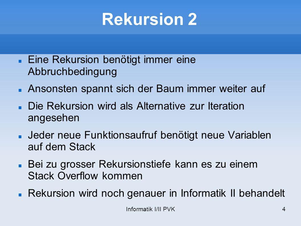 Informatik I/II PVK4 Rekursion 2 Eine Rekursion benötigt immer eine Abbruchbedingung Ansonsten spannt sich der Baum immer weiter auf Die Rekursion wird als Alternative zur Iteration angesehen Jeder neue Funktionsaufruf benötigt neue Variablen auf dem Stack Bei zu grosser Rekursionstiefe kann es zu einem Stack Overflow kommen Rekursion wird noch genauer in Informatik II behandelt