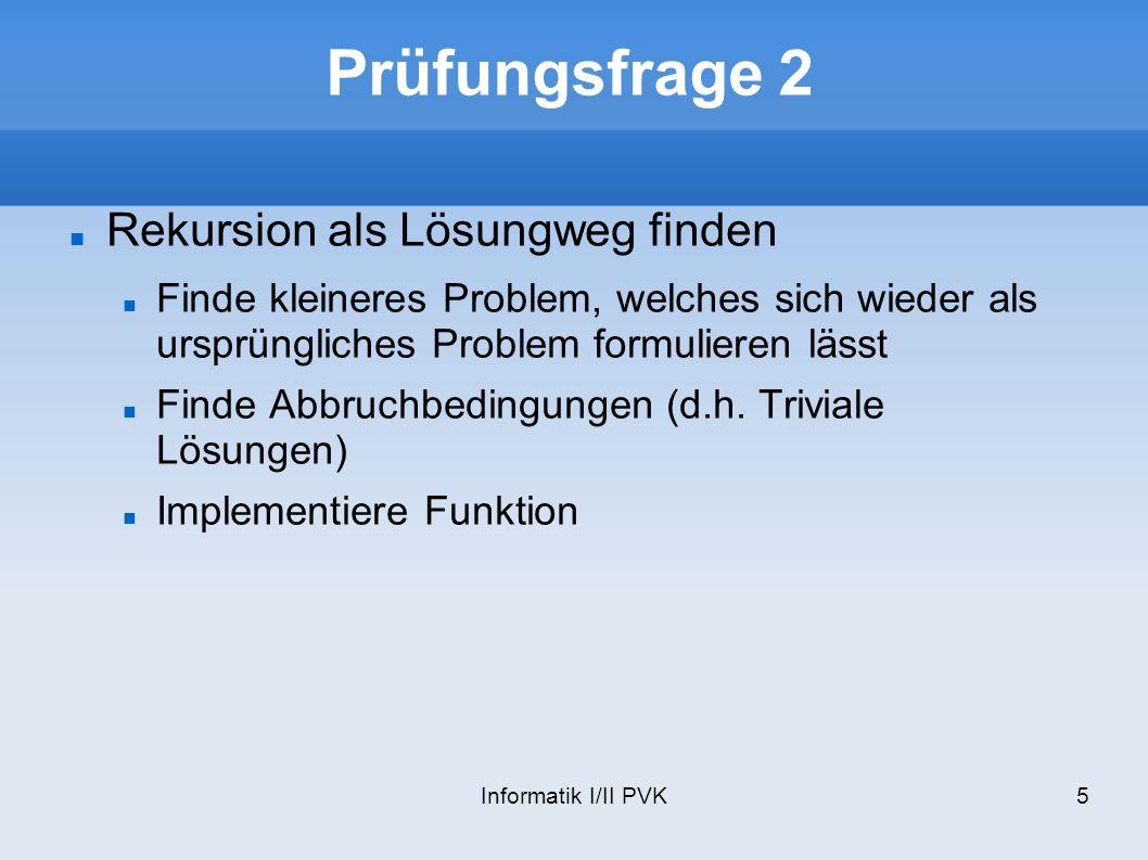 Informatik I/II PVK5 Prüfungsfrage 2 Rekursion als Lösungweg finden Finde kleineres Problem, welches sich wieder als ursprüngliches Problem formulieren lässt Finde Abbruchbedingungen (d.h.