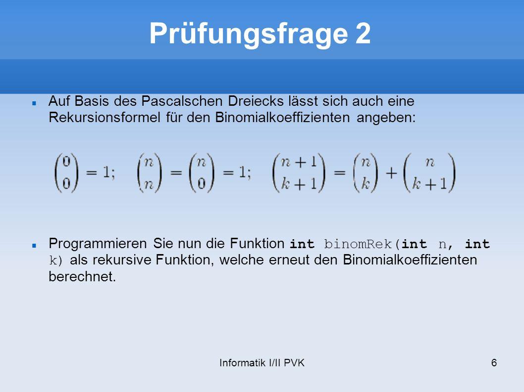 Informatik I/II PVK7 Lösung des vorherigen Slide int binomRek(int n, int k) { if (n == k || k == 0) return 1; else return binomRek(n-1, k) + binomRek(n-1, k-1); }