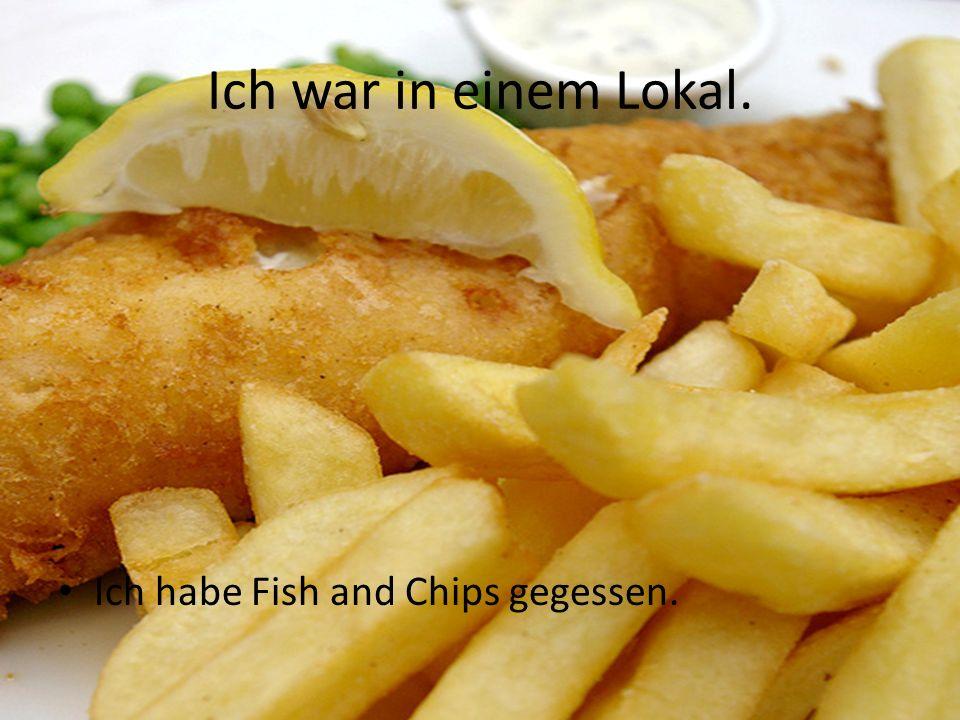 Ich war in einem Lokal. Ich habe Fish and Chips gegessen.