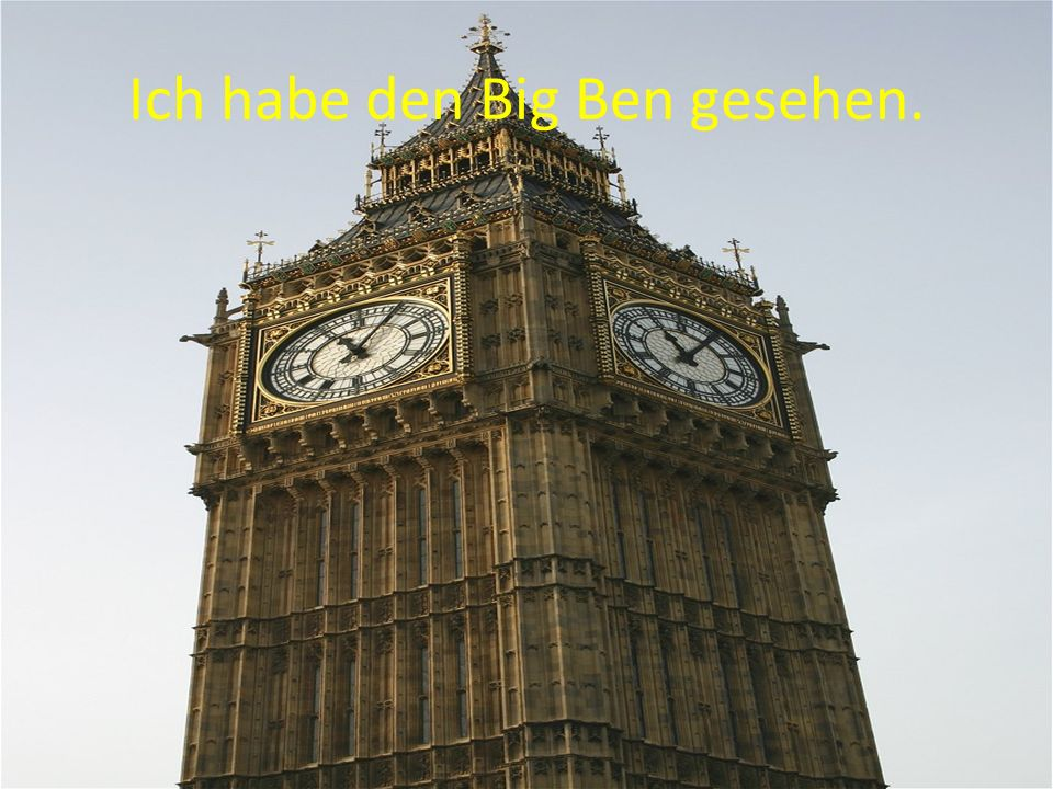 Ich habe den Big Ben gesehen.