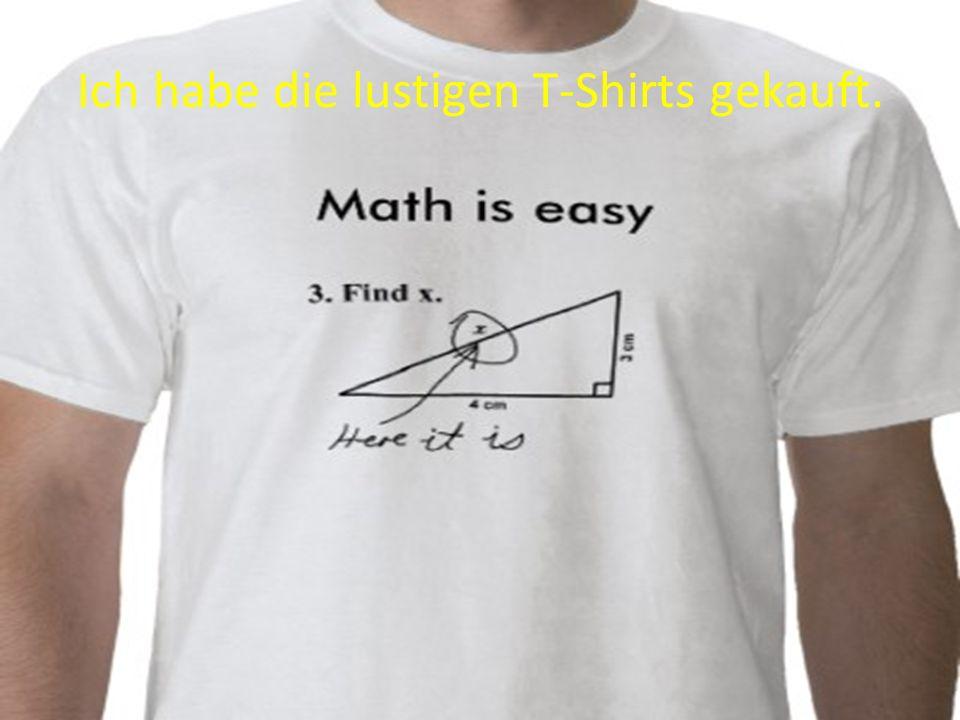 Ich habe die lustigen T-Shirts gekauft.