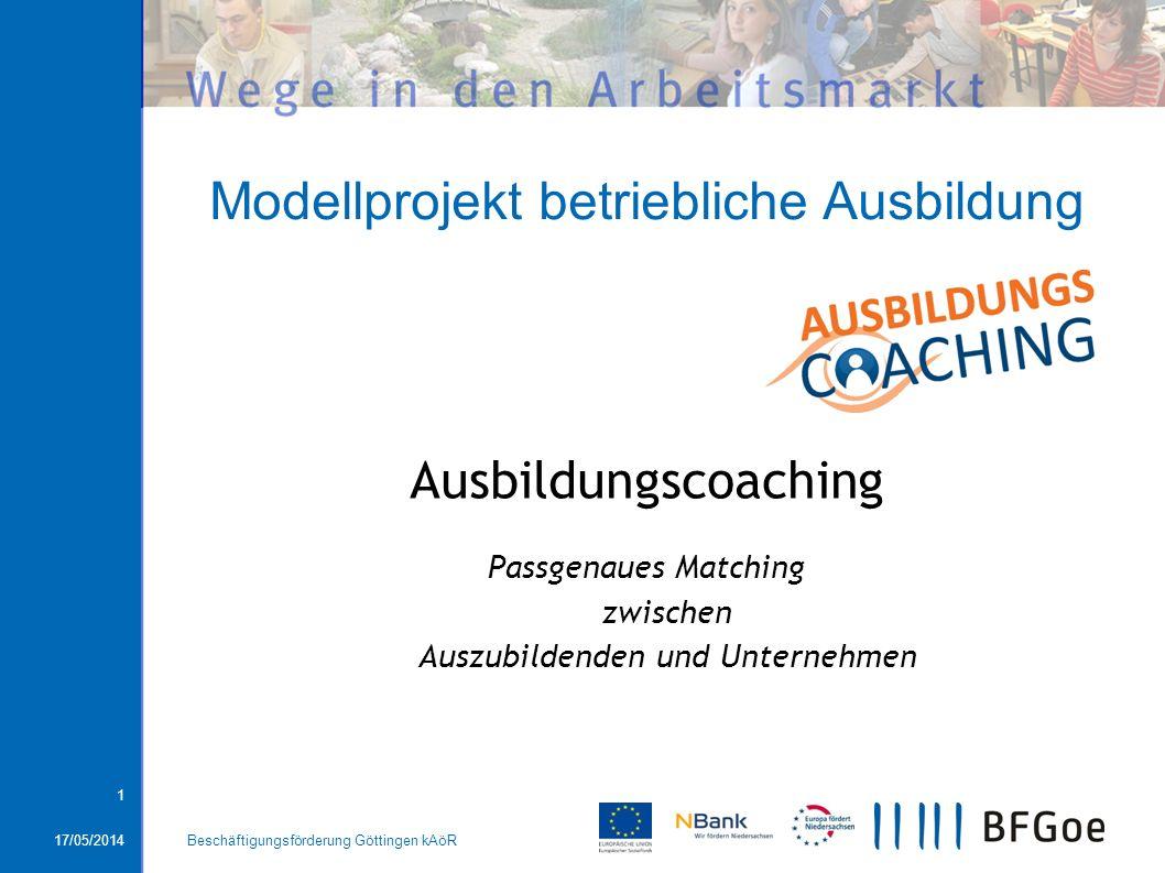 17/05/2014Beschäftigungsförderung Göttingen kAöR 1 Modellprojekt betriebliche Ausbildung Ausbildungscoaching Passgenaues Matching zwischen Auszubilden