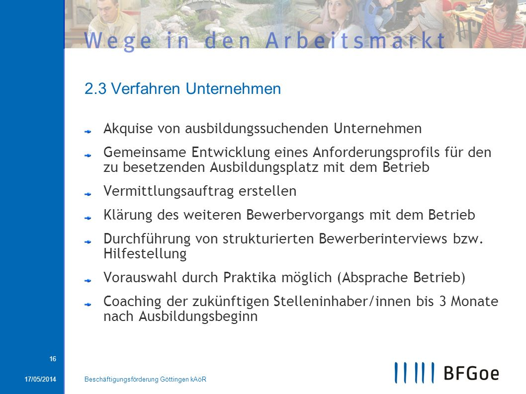 17/05/2014Beschäftigungsförderung Göttingen kAöR 16 2.3 Verfahren Unternehmen Akquise von ausbildungssuchenden Unternehmen Gemeinsame Entwicklung eine