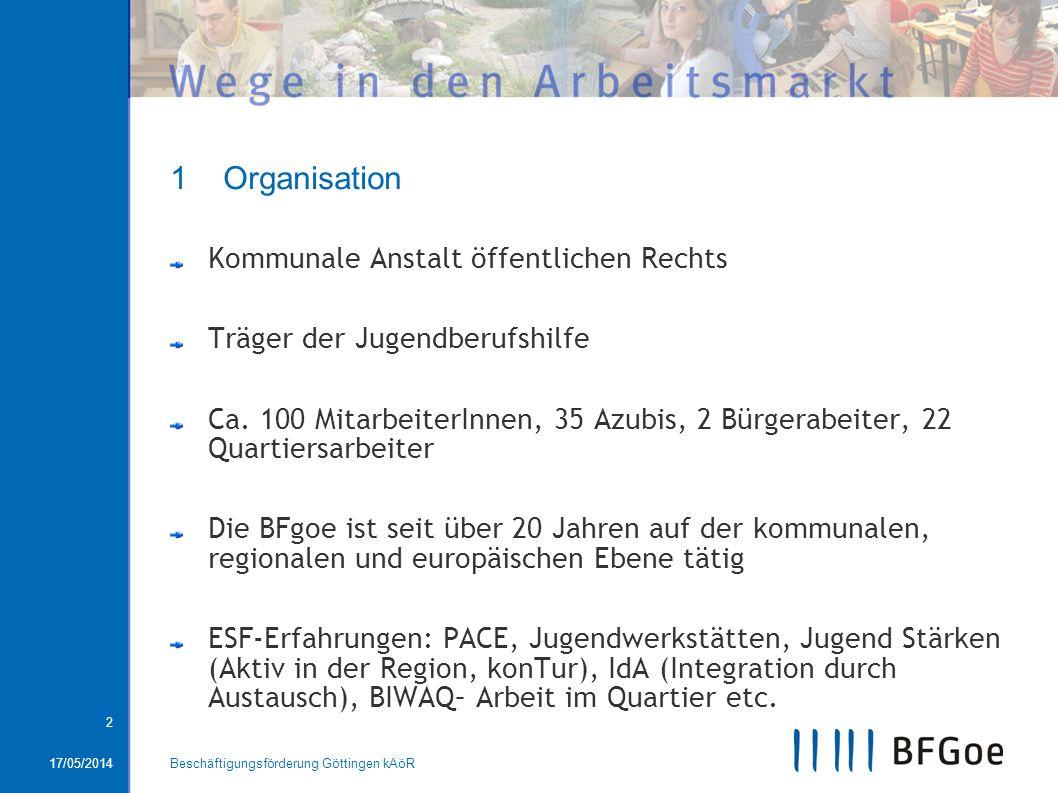 17/05/2014Beschäftigungsförderung Göttingen kAöR 2 1 Organisation Kommunale Anstalt öffentlichen Rechts Träger der Jugendberufshilfe Ca. 100 Mitarbeit