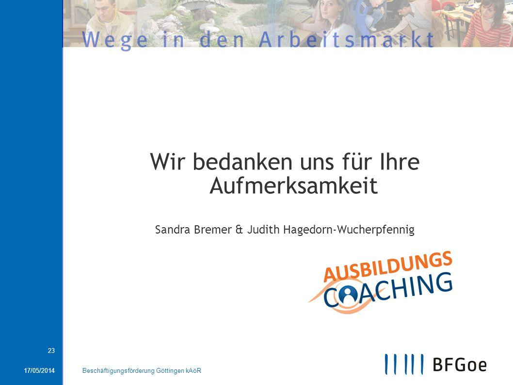 17/05/2014Beschäftigungsförderung Göttingen kAöR 23 Wir bedanken uns für Ihre Aufmerksamkeit Sandra Bremer & Judith Hagedorn-Wucherpfennig