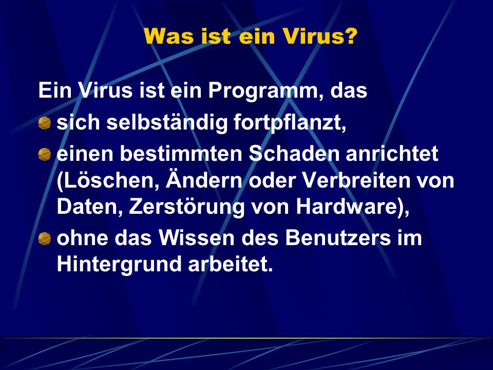 Was ist ein Virus? Ein Virus ist ein Programm, das sich selbständig fortpflanzt, einen bestimmten Schaden anrichtet (Löschen, Ändern oder Verbreiten v