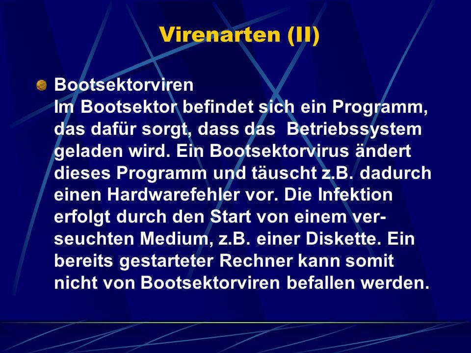 Virenarten (II) Bootsektorviren Im Bootsektor befindet sich ein Programm, das dafür sorgt, dass das Betriebssystem geladen wird. Ein Bootsektorvirus ä