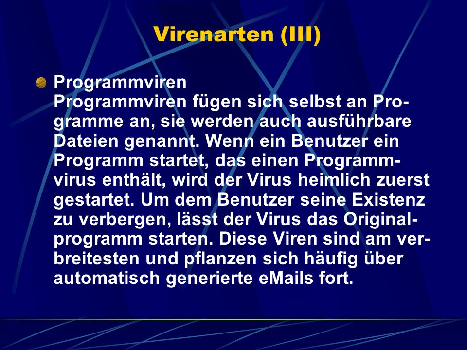 Virenarten (III) Programmviren Programmviren fügen sich selbst an Pro- gramme an, sie werden auch ausführbare Dateien genannt. Wenn ein Benutzer ein P