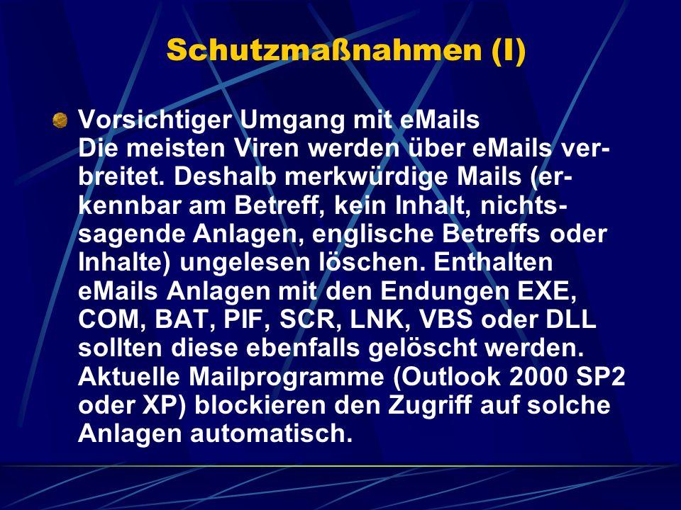 Schutzmaßnahmen (I) Vorsichtiger Umgang mit eMails Die meisten Viren werden über eMails ver- breitet. Deshalb merkwürdige Mails (er- kennbar am Betref