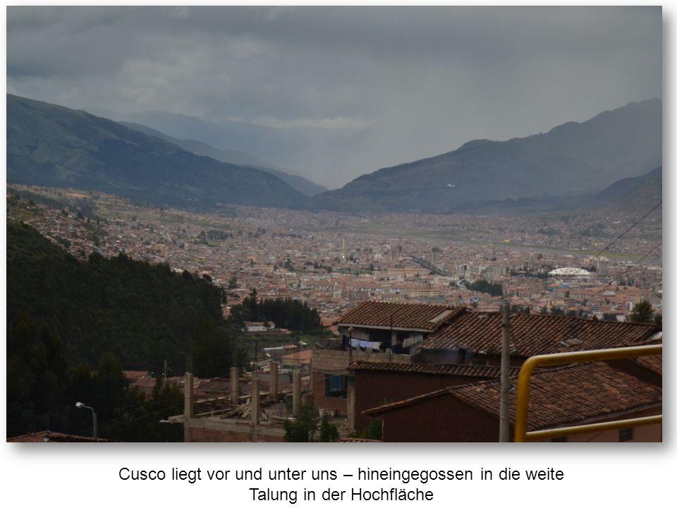 Cusco liegt vor und unter uns – hineingegossen in die weite Talung in der Hochfläche