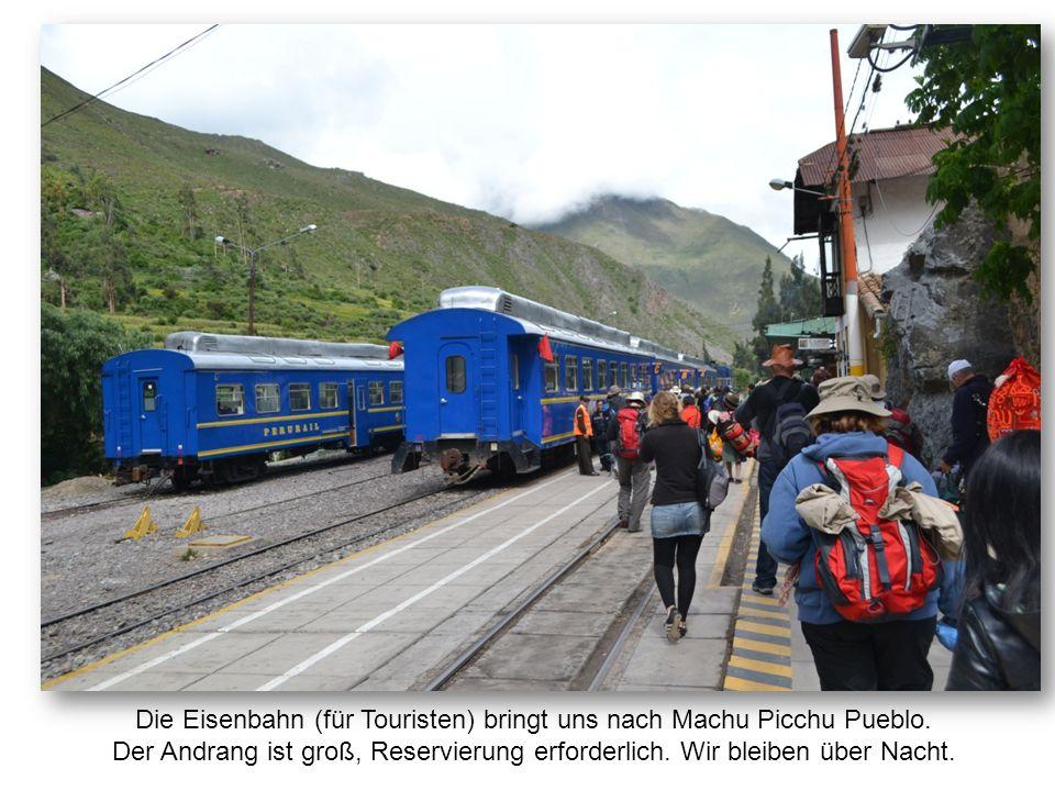 Die Eisenbahn (für Touristen) bringt uns nach Machu Picchu Pueblo. Der Andrang ist groß, Reservierung erforderlich. Wir bleiben über Nacht.