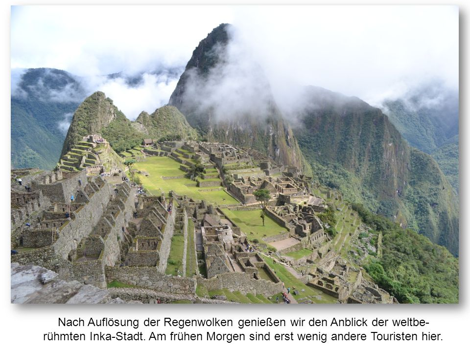 Nach Auflösung der Regenwolken genießen wir den Anblick der weltbe- rühmten Inka-Stadt. Am frühen Morgen sind erst wenig andere Touristen hier.