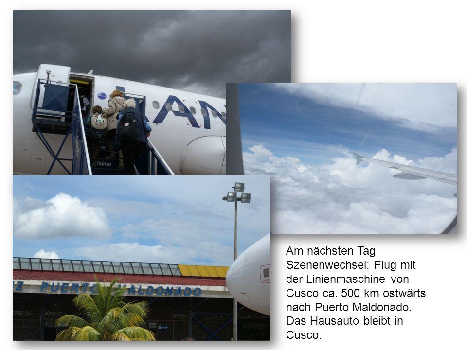 Am nächsten Tag Szenenwechsel: Flug mit der Linienmaschine von Cusco ca. 500 km ostwärts nach Puerto Maldonado. Das Hausauto bleibt in Cusco.