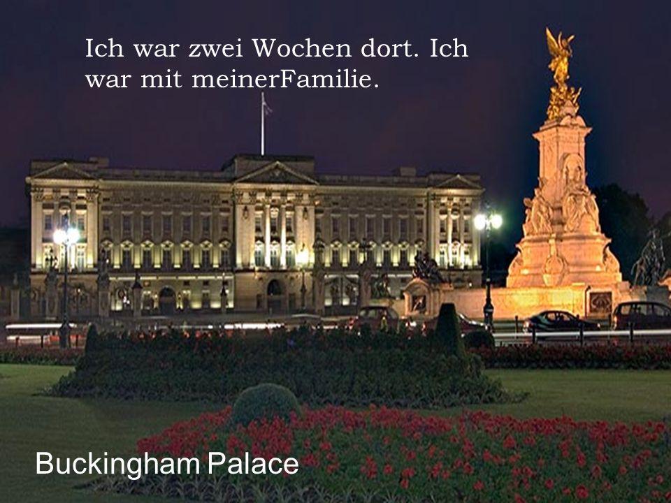Ich war zweiWochendort. Ich war mitmeinerFamilie. Buckingham Palace