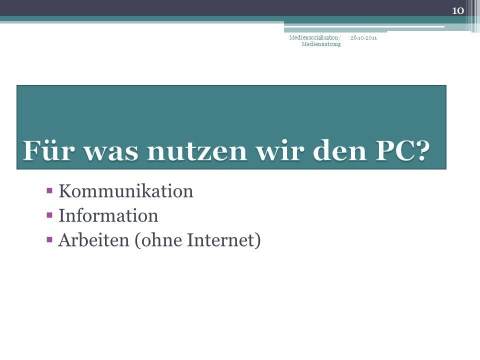 Kommunikation Information Arbeiten (ohne Internet) 26.10.2011Mediensozialisation/ Mediennutzung 10