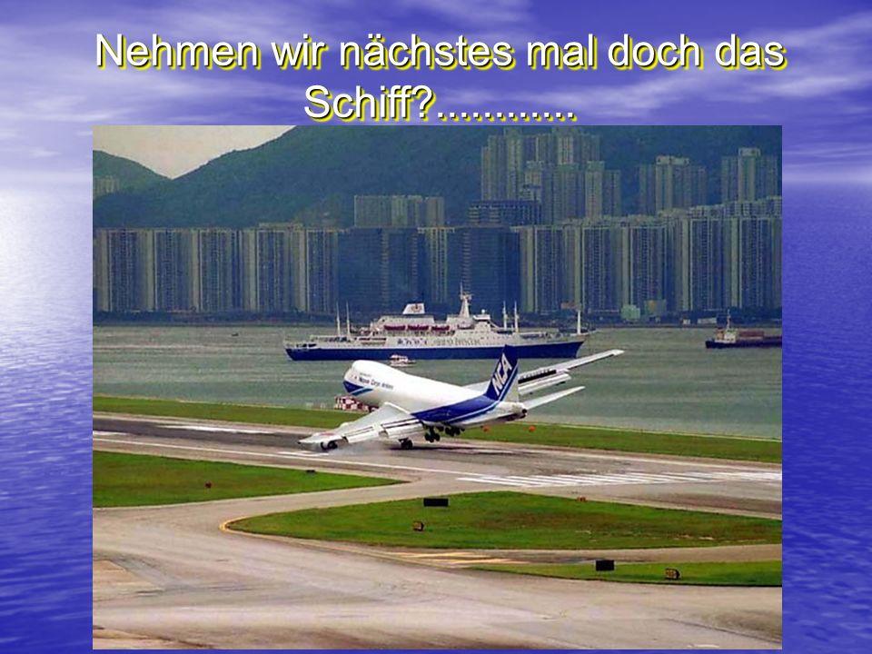 Nehmen wir nächstes mal doch das Schiff?............