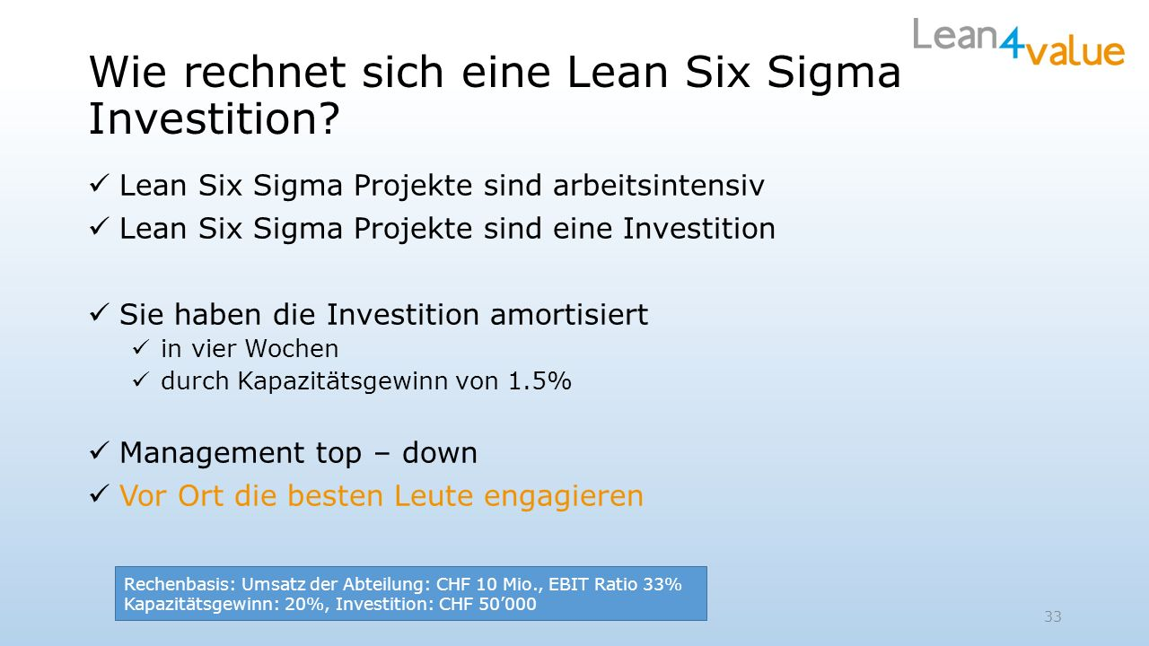 Lean Six Sigma Projekte sind arbeitsintensiv Lean Six Sigma Projekte sind eine Investition Sie haben die Investition amortisiert in vier Wochen durch Kapazitätsgewinn von 1.5% Management top – down Vor Ort die besten Leute engagieren 33 Rechenbasis: Umsatz der Abteilung: CHF 10 Mio., EBIT Ratio 33% Kapazitätsgewinn: 20%, Investition: CHF 50000
