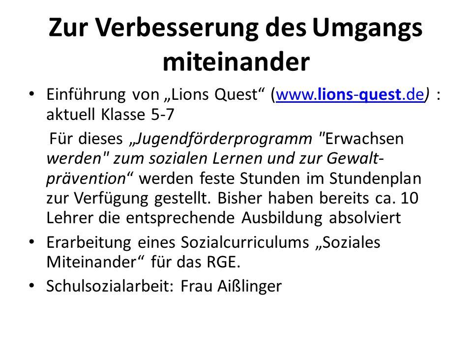 Zur Verbesserung des Umgangs miteinander Einführung von Lions Quest (www.lions-quest.de) : aktuell Klasse 5-7www.lions-quest.de Für dieses Jugendförderprogramm Erwachsen werden zum sozialen Lernen und zur Gewalt- prävention werden feste Stunden im Stundenplan zur Verfügung gestellt.