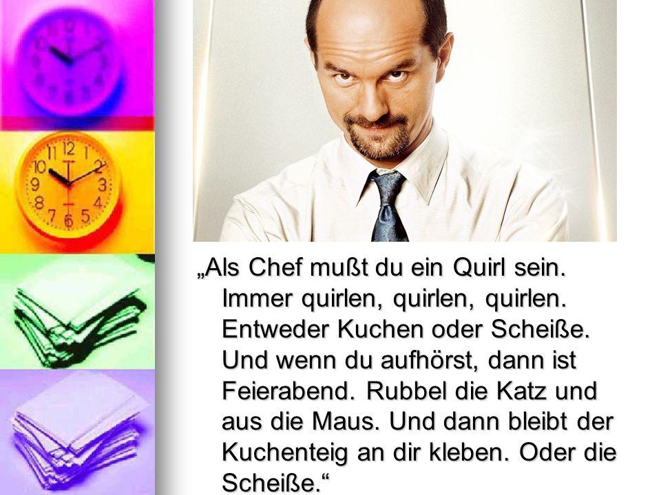Als Chef mußt du ein Quirl sein. Immer quirlen, quirlen, quirlen. Entweder Kuchen oder Scheiße. Und wenn du aufhörst, dann ist Feierabend. Rubbel die