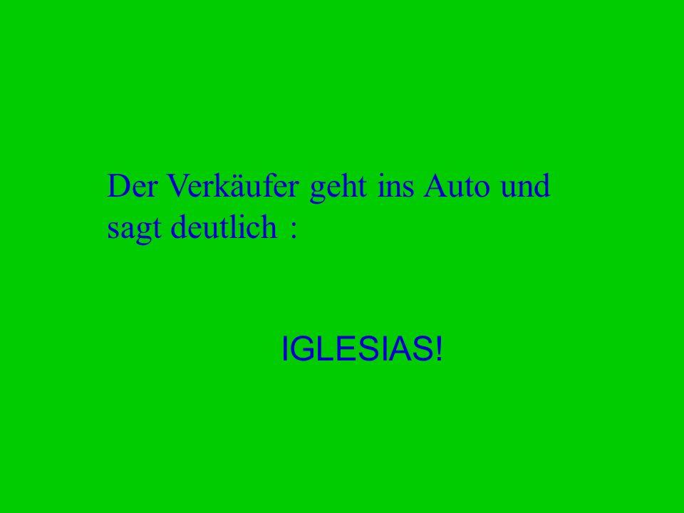 Der Verkäufer geht ins Auto und sagt deutlich : IGLESIAS!