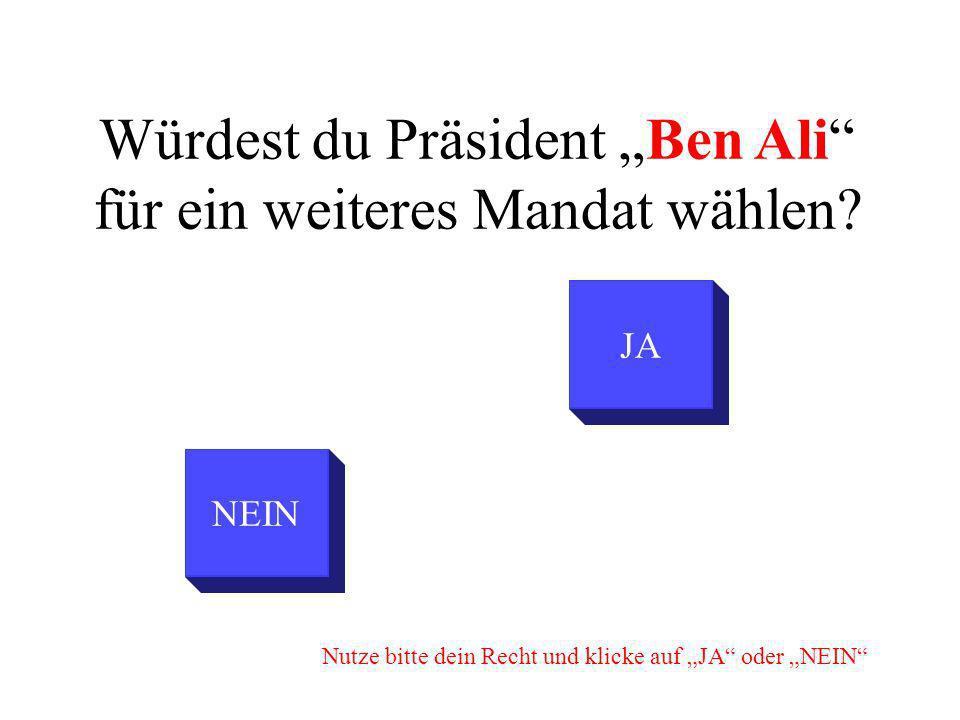 NEIN Würdest du Präsident Ben Ali für ein weiteres Mandat wählen? JA Nutze bitte dein Recht und klicke auf JA oder NEIN