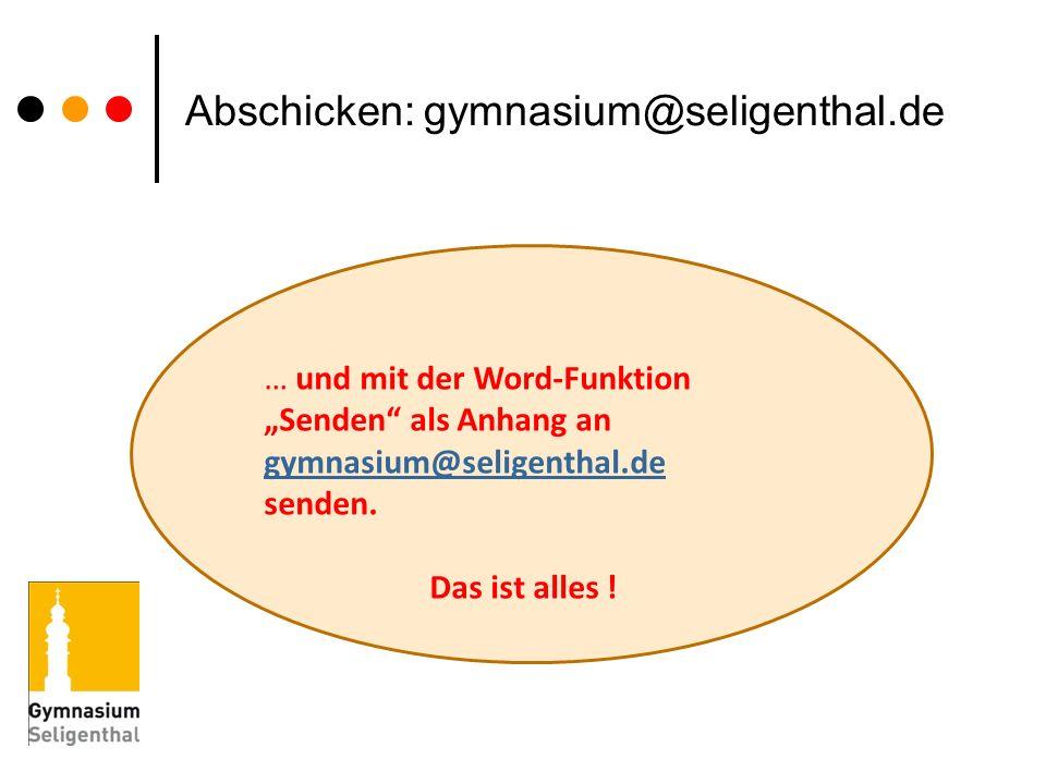 Abschicken: gymnasium@seligenthal.de … und mit der Word-Funktion Senden als Anhang an gymnasium@seligenthal.de senden.@seligenthal.de Das ist alles !