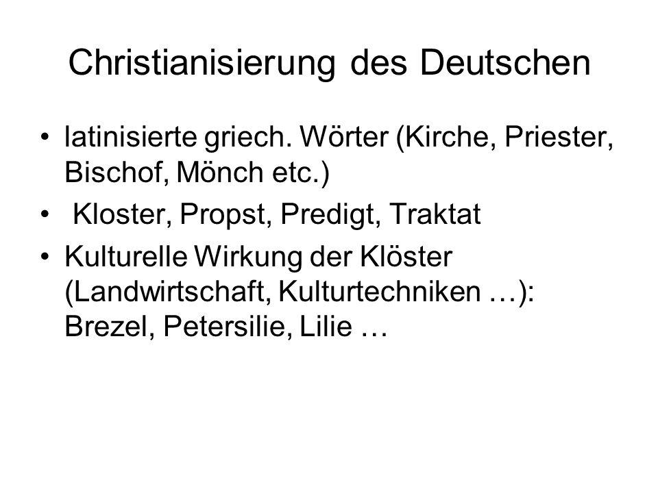 Christianisierung des Deutschen latinisierte griech. Wörter (Kirche, Priester, Bischof, Mönch etc.) Kloster, Propst, Predigt, Traktat Kulturelle Wirku