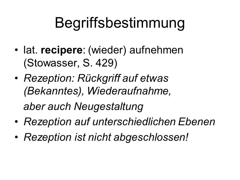 Begriffsbestimmung lat. recipere: (wieder) aufnehmen (Stowasser, S. 429) Rezeption: Rückgriff auf etwas (Bekanntes), Wiederaufnahme, aber auch Neugest