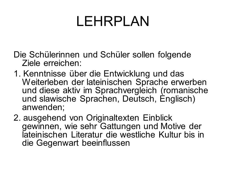 LEHRPLAN Die Schülerinnen und Schüler sollen folgende Ziele erreichen: 1. Kenntnisse über die Entwicklung und das Weiterleben der lateinischen Sprache