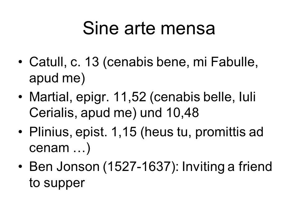 Sine arte mensa Catull, c. 13 (cenabis bene, mi Fabulle, apud me) Martial, epigr. 11,52 (cenabis belle, Iuli Cerialis, apud me) und 10,48 Plinius, epi
