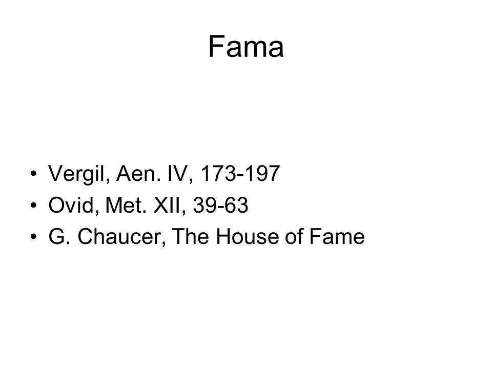 Fama Vergil, Aen. IV, 173-197 Ovid, Met. XII, 39-63 G. Chaucer, The House of Fame