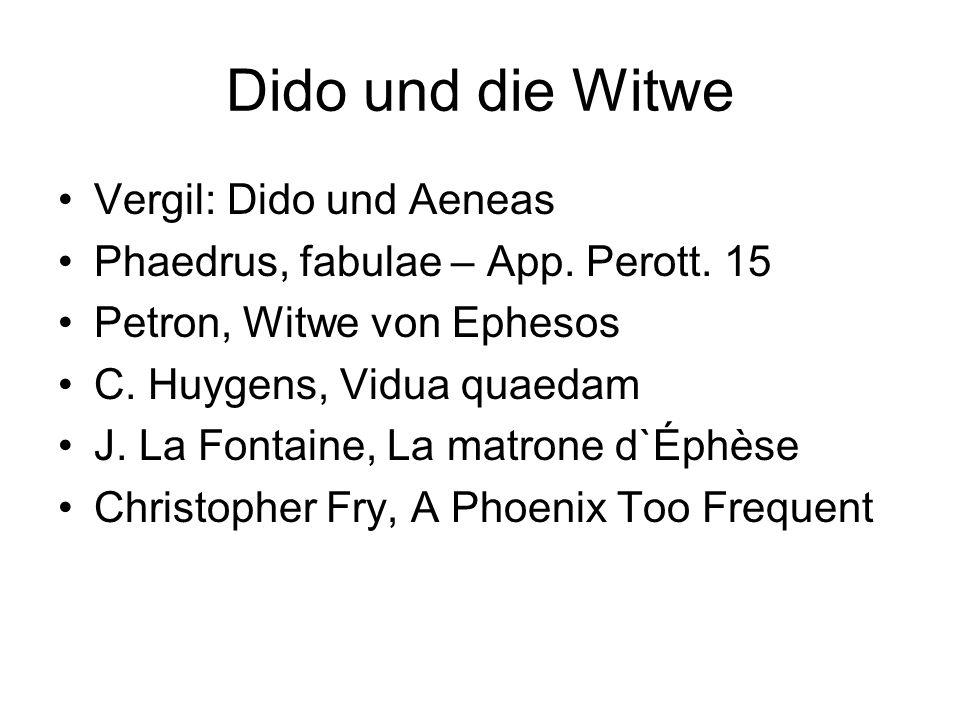 Dido und die Witwe Vergil: Dido und Aeneas Phaedrus, fabulae – App. Perott. 15 Petron, Witwe von Ephesos C. Huygens, Vidua quaedam J. La Fontaine, La