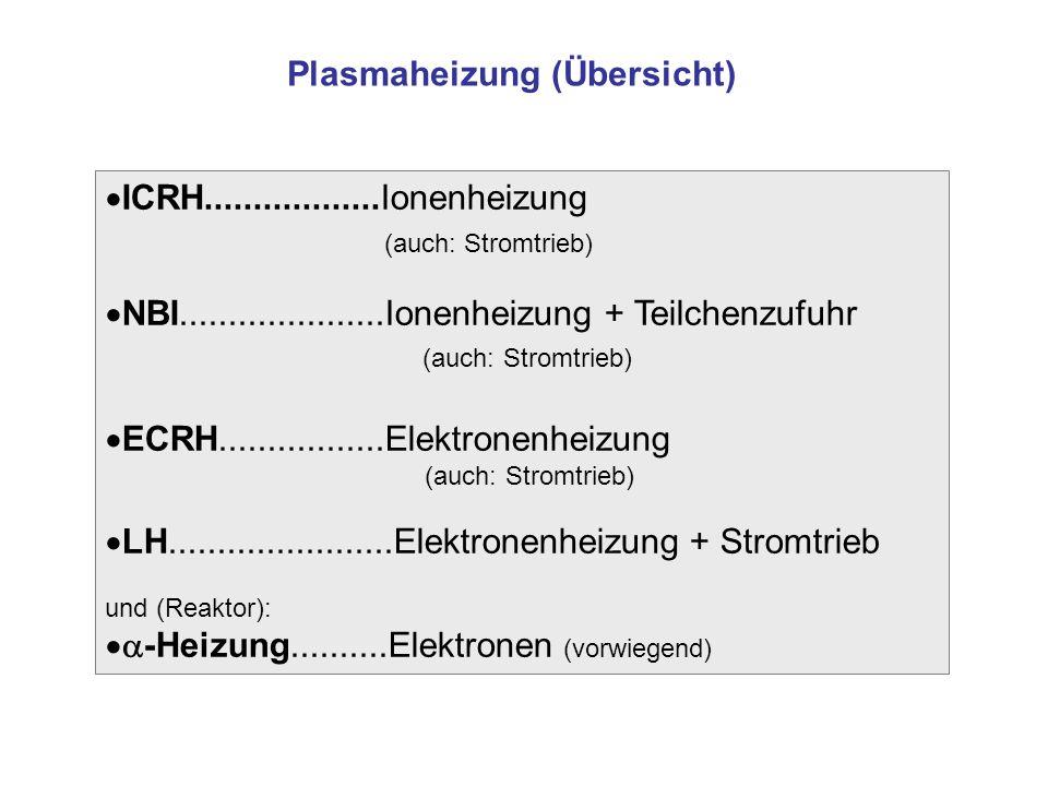 ICRH..................Ionenheizung (auch: Stromtrieb) NBI.....................Ionenheizung + Teilchenzufuhr (auch: Stromtrieb) ECRH.................Elektronenheizung (auch: Stromtrieb) LH.......................Elektronenheizung + Stromtrieb und (Reaktor): -Heizung..........Elektronen (vorwiegend) Plasmaheizung (Übersicht)