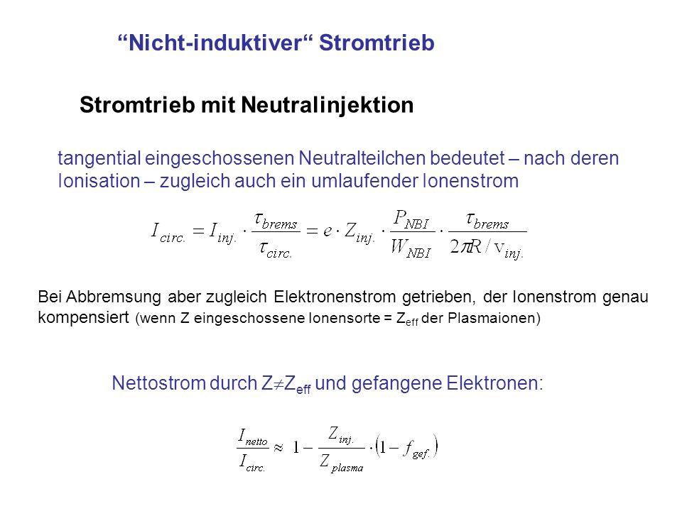 Nicht-induktiver Stromtrieb Stromtrieb mit Neutralinjektion tangential eingeschossenen Neutralteilchen bedeutet – nach deren Ionisation – zugleich auch ein umlaufender Ionenstrom Bei Abbremsung aber zugleich Elektronenstrom getrieben, der Ionenstrom genau kompensiert (wenn Z eingeschossene Ionensorte = Z eff der Plasmaionen) Nettostrom durch Z Z eff und gefangene Elektronen: