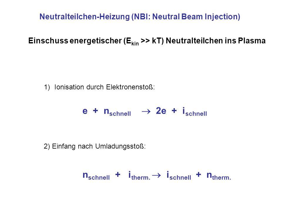 Neutralteilchen-Heizung (NBI: Neutral Beam Injection) Einschuss energetischer (E kin >> kT) Neutralteilchen ins Plasma e + n schnell 2e + i schnell n schnell + i therm.