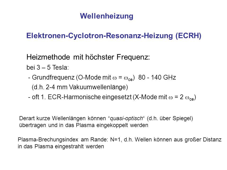 Wellenheizung Elektronen-Cyclotron-Resonanz-Heizung (ECRH) Heizmethode mit höchster Frequenz: bei 3 – 5 Tesla: - Grundfrequenz (O-Mode mit = ce ) 80 - 140 GHz (d.h.