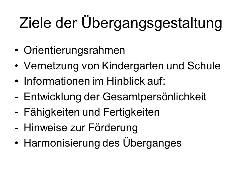 Ziele der Übergangsgestaltung Orientierungsrahmen Vernetzung von Kindergarten und Schule Informationen im Hinblick auf: -Entwicklung der Gesamtpersönlichkeit -Fähigkeiten und Fertigkeiten -Hinweise zur Förderung Harmonisierung des Überganges