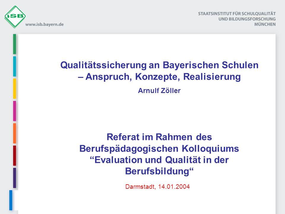 Referat im Rahmen des Berufspädagogischen Kolloquiums Evaluation und Qualität in der Berufsbildung Qualitätssicherung an Bayerischen Schulen – Anspruch, Konzepte, Realisierung Arnulf Zöller Darmstadt, 14.01.2004